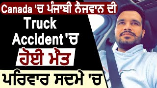 Canada 'ਚ ਪੰਜਾਬੀ ਨੌਜਵਾਨ ਦੀ Truck Accident 'ਚ ਹੋਈ Death, Family ਸਦਮੇ 'ਚ