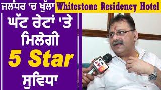 ਜਲੰਧਰ 'ਚ ਖੁੱਲ੍ਹਾ Whitestone Residency Hotel ਘੱਟ ਰੇਟਾਂ 'ਤੇ ਮਿਲੇਗੀ 5 Star ਸੁਵਿਧਾ