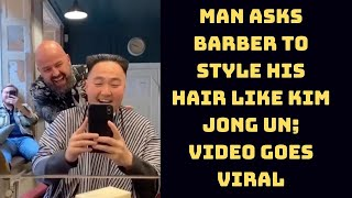 Man Asks Barber To Style His Hair Like Kim Jong Un; Video Goes Viral | Catch News