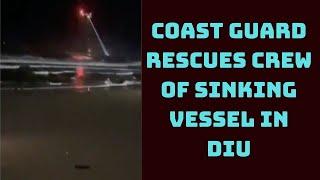 Watch: Coast Guard Rescues Crew Of Sinking Vessel In Diu | Catch News