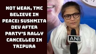 Not Weak, TMC Believe In Peace: Sushmita Dev After Party's Rally Cancelled In Tripura | Catch News