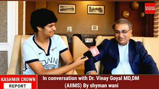 In conversation with Dr. Vinay Goyal MD,DM (AIIMS) By shyman wani