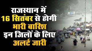 राजस्थान में 16 सितंबर से होगी भारी बारिश, इन जिलों के लिए अलर्ट जारी
