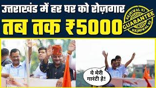 Uttarakhand के Jobless युवाओं के लिए Kejriwal की Job Guarantee   हर घर Rozgar तब तक 5000