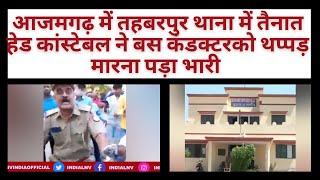 आजमगढ़ में तहबरपुर थाना में तैनात हेड कांस्टेबल ने बस कंडक्टरको थप्पड़ मारना पड़ा भारी