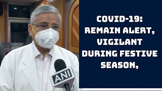 COVID-19: Remain Alert, Vigilant During Festive Season, Says Dr Randeep Guleria   Catch News