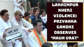Lakhimpur Kheri violence: Priyanka Gandhi Observes 'Maun Vrat' In Lucknow | Catch News