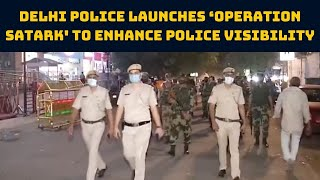 Delhi Police Launches 'Operation Satark' To Enhance Police Visibility   Catch News