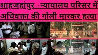 शाहजहांपुर : न्यायालय परिसर में अधिवक्ता की गोली मारकर हत्या
