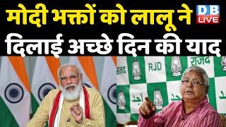 Modi भक्तों को Lalu Prasad Yadav ने दिलाई अच्छे दिन की याद | महंगाई के कष्ट कब तक सहेंगे मोदी भक्त |