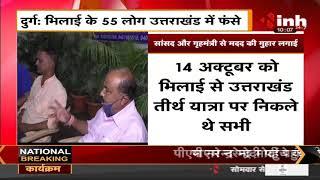 Uttarakhand Rains    Bhilai के 55 लोग उत्तराखंड में फंसे, सांसद ओर गृहमंत्री से मदद की गुहार लगाई