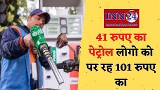 41 रुपए का पेट्रोल लोगो को पर रह 101 रुपए का, टेक्स के नाम पर आम आदमी से हो रही लूट !