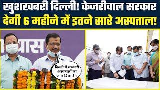Good News Delhi! Kejriwal Govt देगी 6 महीने में इतने सारे अस्पताल! | #KejriwalHealthModel