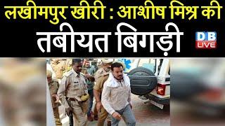 आशीष मिश्र की तबीयत बिगड़ी | लखीमपुर खीरी मामले में का मुख्य आरोपी है आशीष | lakhimpur kheri incident