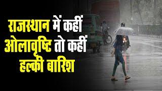Rajasthan में कहीं ओलावृष्टि तो कहीं हल्की बारिश | जानिए कैसा रहेगा आज मौसम