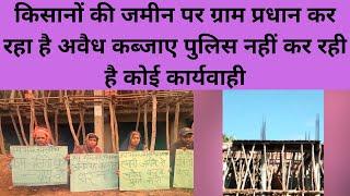 किसानों की जमीन पर ग्राम प्रधान कर रहा है अवैध कब्जाए पुलिस नहीं कर रही है कोई कार्यवाही