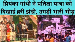 प्रियंका गांधी ने प्रतिज्ञा यात्रा को दिखाई हरी झंडी, उमड़ी भारी भीड़