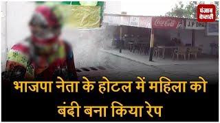 भाजपा नेता के होटल में महिला को बंदी बना किया रेप