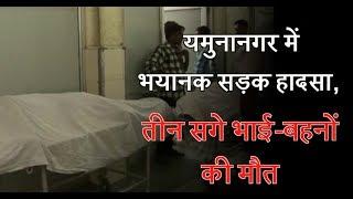 यमुनानगर में भयानक सड़क हादसा, तीन सगे भाई-बहनों की मौत