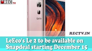 LeEcos Le 2 to be available on Snapdeal starting December 15 ll latest gadget news updates