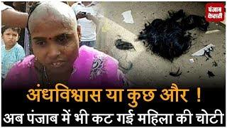 अंधविश्वास या कुछ और  ! अब पंजाब में भी कट गई महिला की चोटी