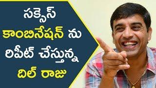 సక్సెస్ కాంబినేషన్ ను రిపీట్ చేస్తున్న దిల్ రాజు || Latest Telugu Upcoming Movies