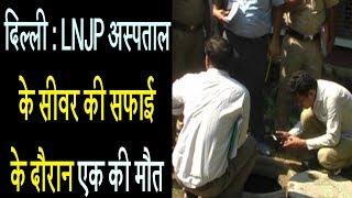 दिल्ली - LNJP अस्पताल के सीवर की सफाई के दौरान एक की मौत