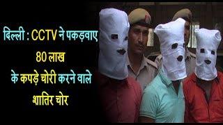 दिल्ली - CCTV ने पकड़वाए 80 लाख के कपड़े चोरी करने वाले शातिर चोर