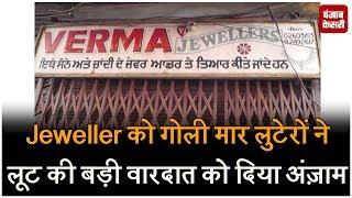 Jeweller को गोली मार लुटेरों ने लूट की बड़ी वारदात को दिया अंज़ाम