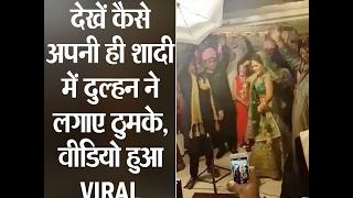 देखें कैसे अपनी ही शादी में दुल्हन ने लगाए ठुमके, वीडियो हुआ VIRAL