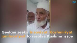 Geelani seeks 'insaniyat, Kashmiriyat, jamhooriyat' to resolve Kashmir issue