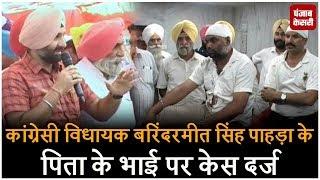 कांग्रेसी विधायक बरिंदरमीत सिंह पाहड़ा के पिता के भाई पर केस दर्ज