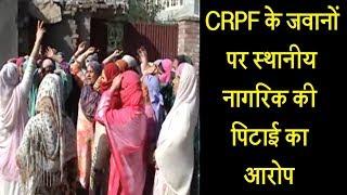 CRPF के जवानों पर स्थानीय नागरिक की पिटाई का आरोप,  सड़कों पर उतरे लोग