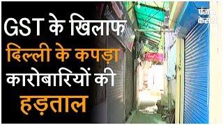 GST के खिलाफ दिल्ली के कपड़ा कारोबारियों की हड़ताल