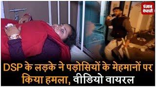 DSP के लड़के ने पड़ोसियों के मेहमानों पर किया हमला, वीडियो वायरल