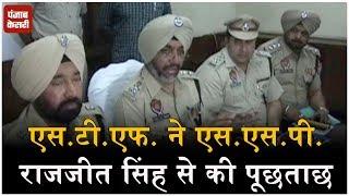 एस.टी.एफ. ने एस.एस.पी. राजजीत सिंह से की पूछताछ