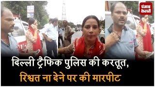 दिल्ली ट्रैफिक पुलिस की करतूत, रिश्वत ना देने पर की मारपीट