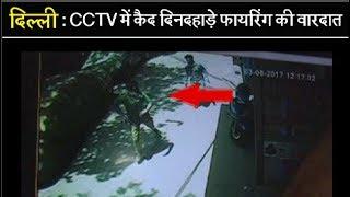 दिल्ली - CCTV में कैद दिनदहाड़े फायरिंग की वारदात