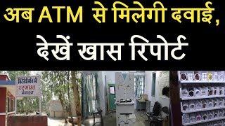 अब ATM  से मिलेगी दवाई, देखें खास रिपोर्ट