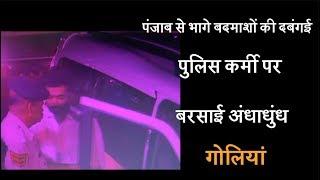 पंजाब से भागे बदमाशों की दबंगई, पुलिस कर्मी पर बरसाई अंधाधुंध गोलियां