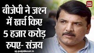 बीजेपी ने जश्न में खर्च किए 5 हजार करोड़ रुपए- संजय