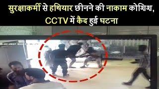 सुरक्षाकर्मी से हथियार छीनने की नाकाम कोशिश, CCTV में कैद हुई घटना