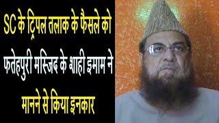 SC के ट्रिपल तलाक के फैसले को फतेहपुरी मस्जिद के शाही इमाम ने मानने से किया इनकार