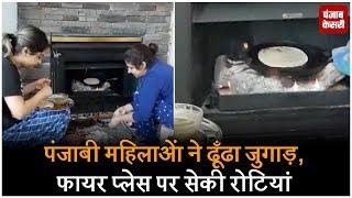 Punjabi औरतों ने ढूँढा जुगाड़, Fire Place पर सेकी रोटियां