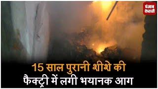 15 साल पुरानी शीशे की फैक्ट्री में लगी भयानक आग
