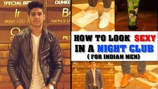 How to LOOK SEXY in a NIGHTCLUB/PARTY/BAR (for Indian Men)
