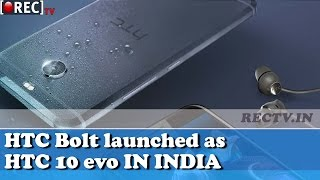 HTC Bolt launched as HTC 10 evo IN INDIA    Latest gadget news updates