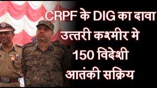 CRPF के DIG का दावा, उत्तरी कश्मीर मे 150 विदेशी आतंकी सक्रिय