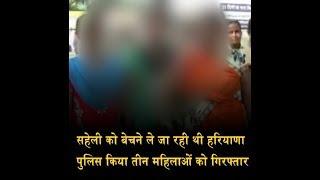 सहेली को बेचने ले जा रही थी हरियाणा, पुलिस किया तीन महिलाओं को गिरफ्तार