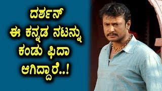 ದರ್ಶನ್ ಈ ಕನ್ನಡ ಟಾಪ್ ನಟನಿಗೆ ಫಿದಾ ಆಗಿದ್ದಾರೆ | Kannada News | Kannada | Top Kannada TV